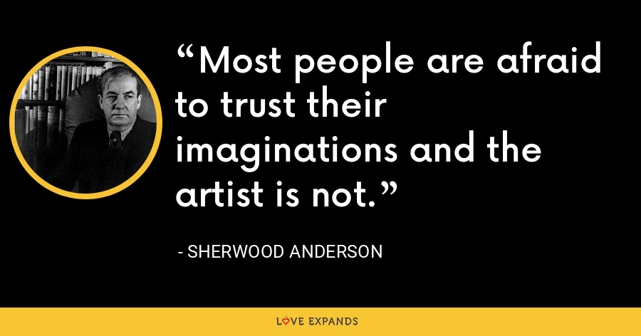 Most people are afraid to trust their imaginations and the artist is not. - Sherwood Anderson