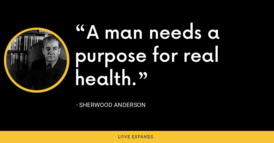 A man needs a purpose for real health. - Sherwood Anderson