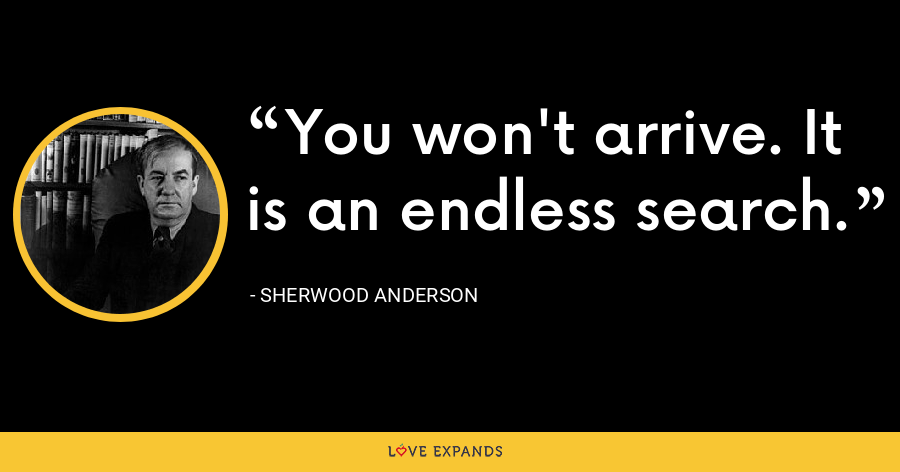 You won't arrive. It is an endless search. - Sherwood Anderson