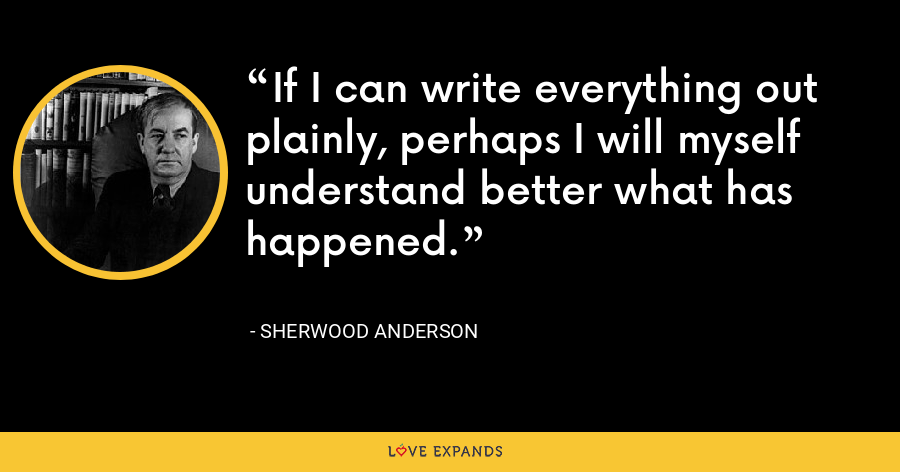 If I can write everything out plainly, perhaps I will myself understand better what has happened. - Sherwood Anderson