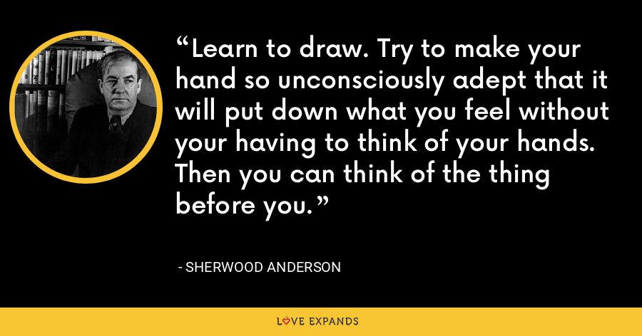 Learn to draw. Try to make your hand so unconsciously adept that it will put down what you feel without your having to think of your hands. Then you can think of the thing before you. - Sherwood Anderson