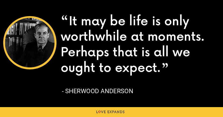 It may be life is only worthwhile at moments. Perhaps that is all we ought to expect. - Sherwood Anderson