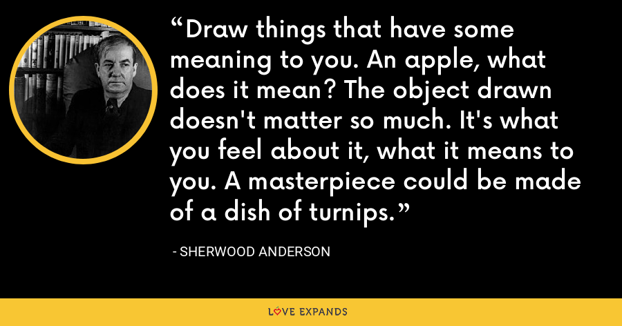 Draw things that have some meaning to you. An apple, what does it mean? The object drawn doesn't matter so much. It's what you feel about it, what it means to you. A masterpiece could be made of a dish of turnips. - Sherwood Anderson