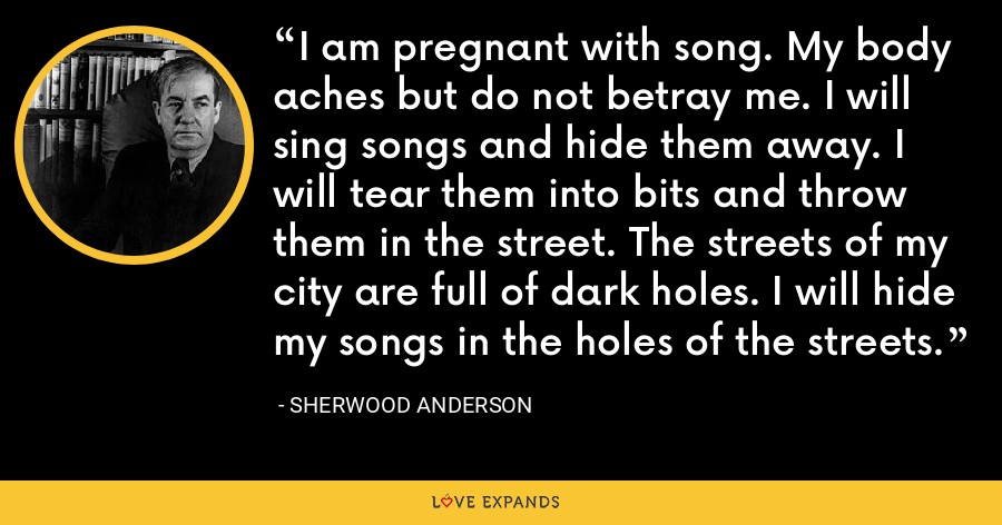 I am pregnant with song. My body aches but do not betray me. I will sing songs and hide them away. I will tear them into bits and throw them in the street. The streets of my city are full of dark holes. I will hide my songs in the holes of the streets. - Sherwood Anderson
