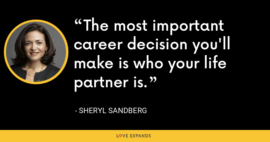 The most important career decision you'll make is who your life partner is. - Sheryl Sandberg