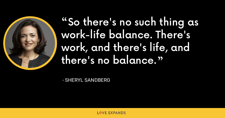 So there's no such thing as work-life balance. There's work, and there's life, and there's no balance. - Sheryl Sandberg