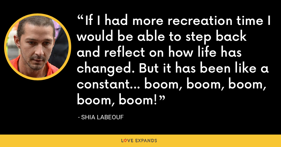 If I had more recreation time I would be able to step back and reflect on how life has changed. But it has been like a constant... boom, boom, boom, boom, boom! - Shia LaBeouf