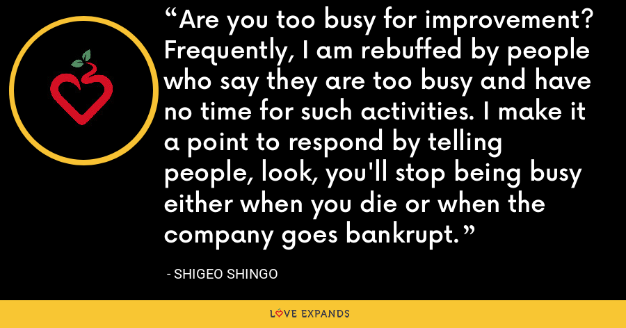 Are you too busy for improvement? Frequently, I am rebuffed by people who say they are too busy and have no time for such activities. I make it a point to respond by telling people, look, you'll stop being busy either when you die or when the company goes bankrupt. - Shigeo Shingo