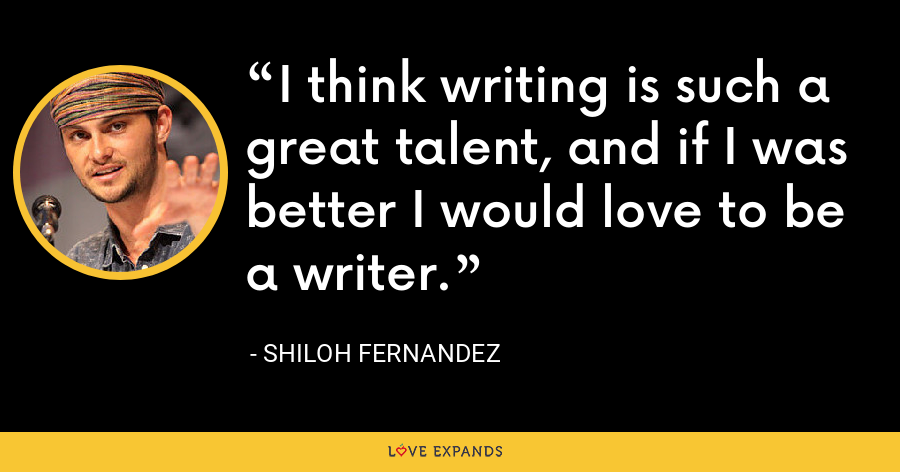 I think writing is such a great talent, and if I was better I would love to be a writer. - Shiloh Fernandez