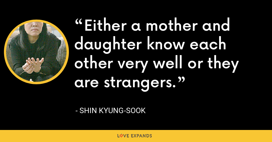 Either a mother and daughter know each other very well or they are strangers. - Shin Kyung-sook