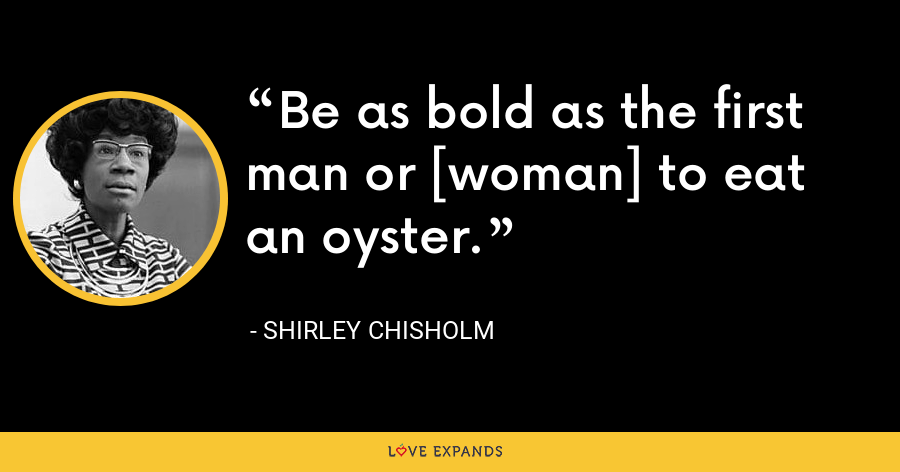 Be as bold as the first man or [woman] to eat an oyster. - Shirley Chisholm