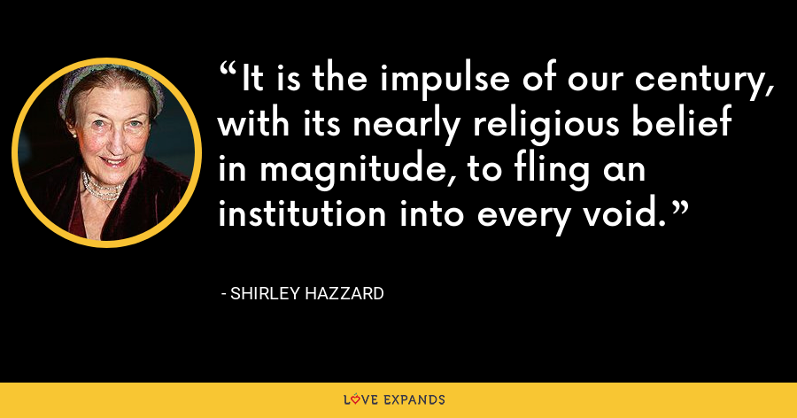 It is the impulse of our century, with its nearly religious belief in magnitude, to fling an institution into every void. - Shirley Hazzard
