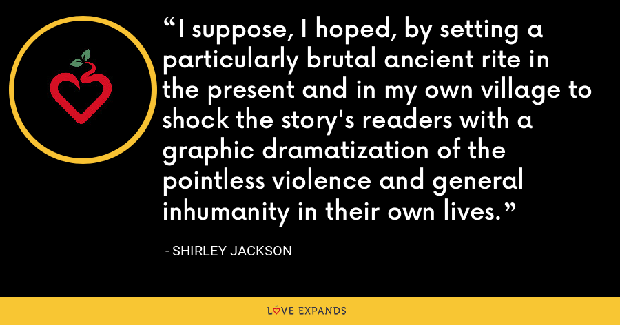 I suppose, I hoped, by setting a particularly brutal ancient rite in the present and in my own village to shock the story's readers with a graphic dramatization of the pointless violence and general inhumanity in their own lives. - Shirley Jackson