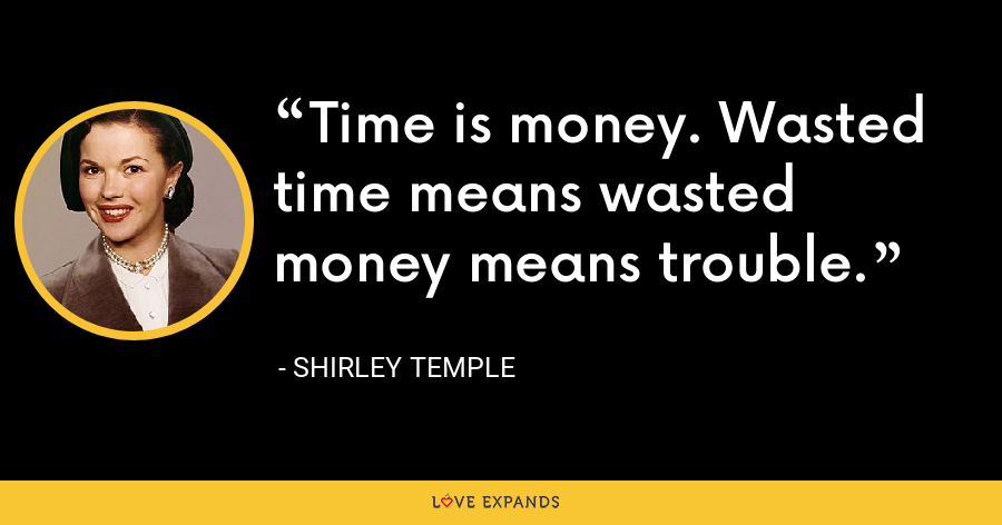Time is money. Wasted time means wasted money means trouble. - Shirley Temple