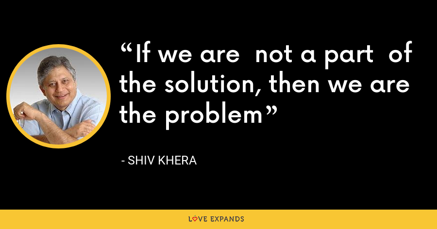 If we are  not a part  of the solution, then we are the problem - Shiv Khera