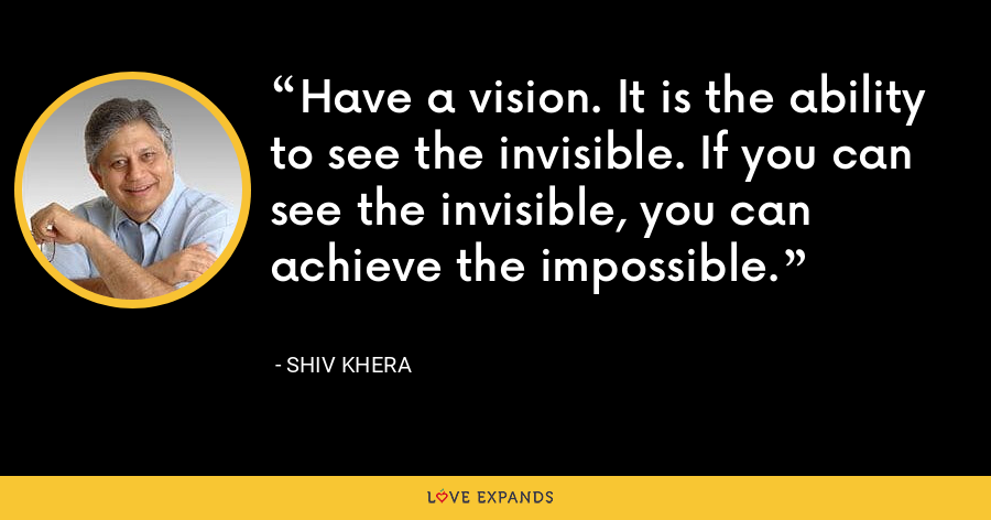 Have a vision. It is the ability to see the invisible. If you can see the invisible, you can achieve the impossible. - Shiv Khera