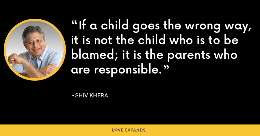 If a child goes the wrong way, it is not the child who is to be blamed; it is the parents who are responsible. - Shiv Khera