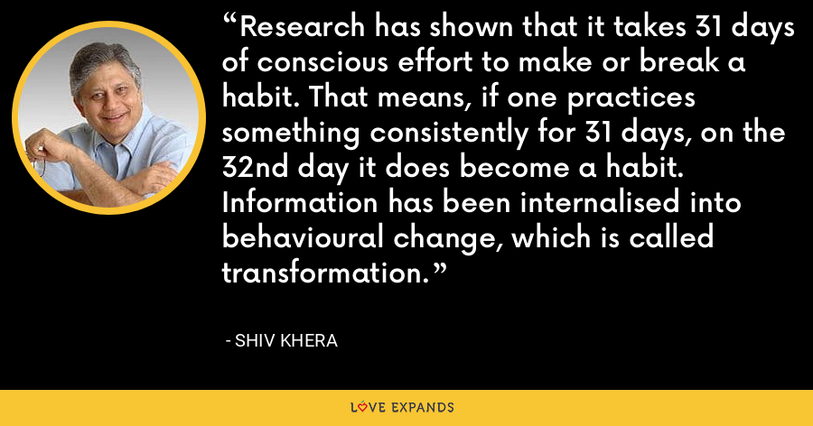 Research has shown that it takes 31 days of conscious effort to make or break a habit. That means, if one practices something consistently for 31 days, on the 32nd day it does become a habit. Information has been internalised into behavioural change, which is called transformation. - Shiv Khera