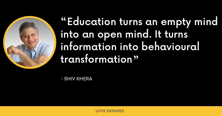 Education turns an empty mind into an open mind. It turns information into behavioural transformation - Shiv Khera