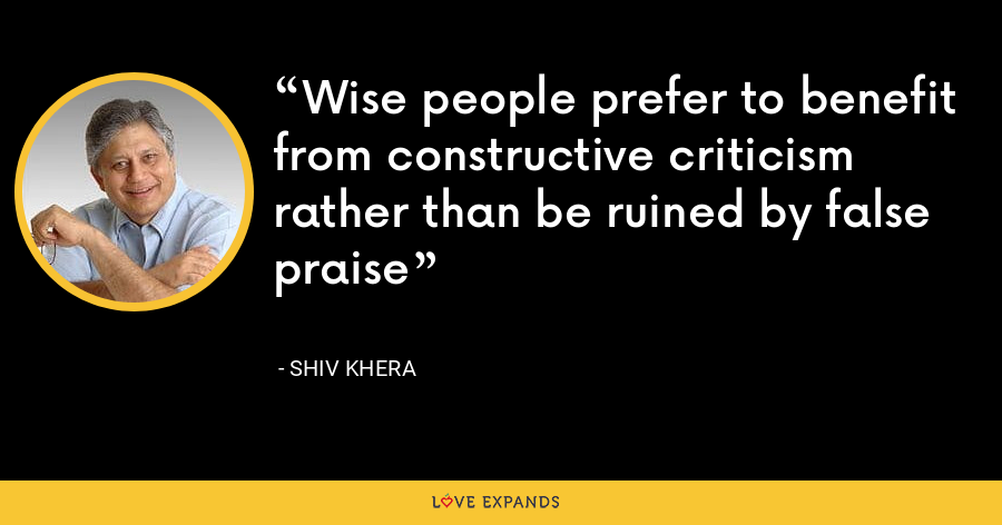 Wise people prefer to benefit from constructive criticism rather than be ruined by false praise - Shiv Khera