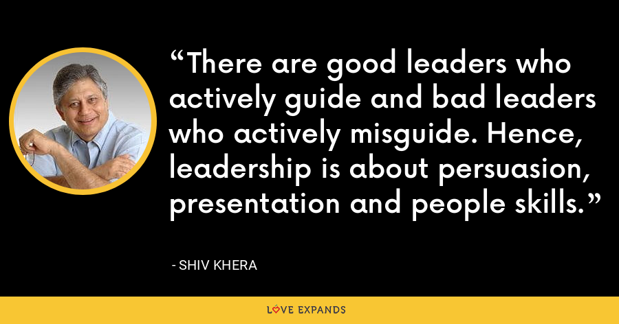 There are good leaders who actively guide and bad leaders who actively misguide. Hence, leadership is about persuasion, presentation and people skills. - Shiv Khera