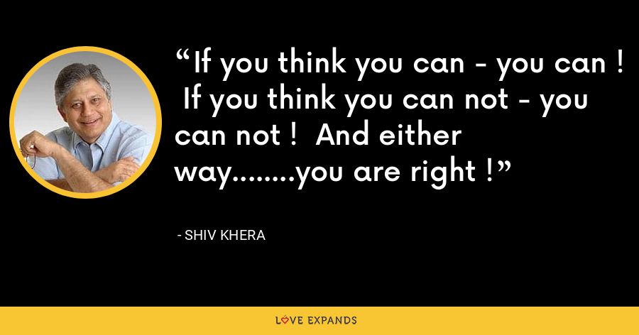 If you think you can - you can !  If you think you can not - you can not !  And either way........you are right ! - Shiv Khera