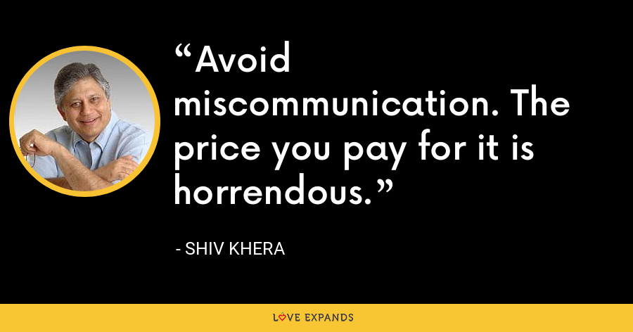 Avoid miscommunication. The price you pay for it is horrendous. - Shiv Khera