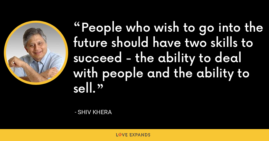 People who wish to go into the future should have two skills to succeed - the ability to deal with people and the ability to sell. - Shiv Khera