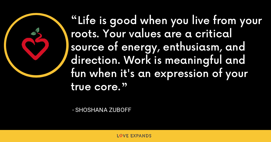 Life is good when you live from your roots. Your values are a critical source of energy, enthusiasm, and direction. Work is meaningful and fun when it's an expression of your true core. - Shoshana Zuboff