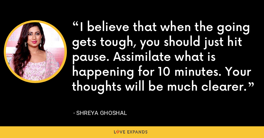 I believe that when the going gets tough, you should just hit pause. Assimilate what is happening for 10 minutes. Your thoughts will be much clearer. - Shreya Ghoshal