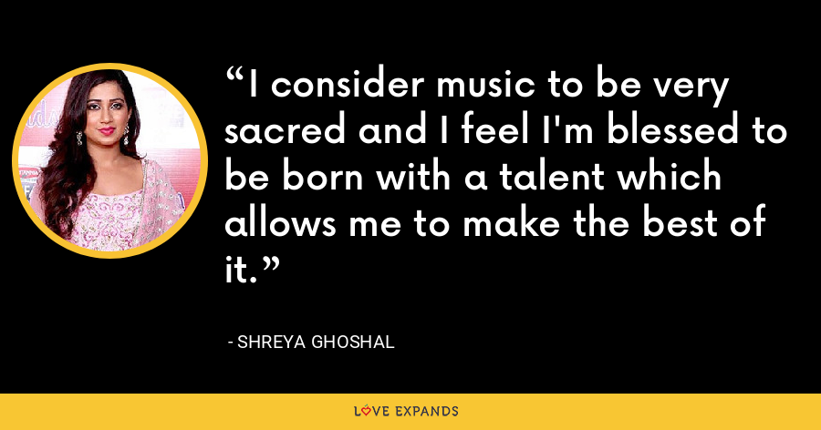 I consider music to be very sacred and I feel I'm blessed to be born with a talent which allows me to make the best of it. - Shreya Ghoshal