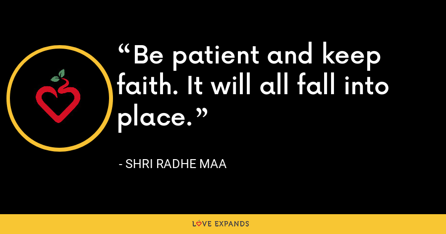 Be patient and keep faith. It will all fall into place. - Shri Radhe Maa