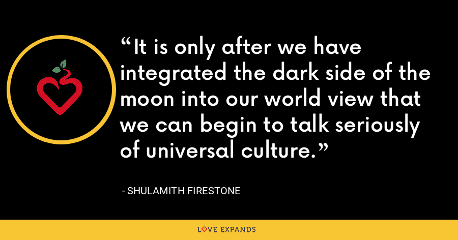 It is only after we have integrated the dark side of the moon into our world view that we can begin to talk seriously of universal culture. - Shulamith Firestone