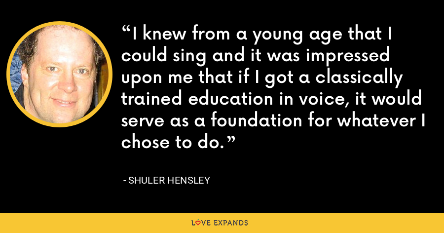 I knew from a young age that I could sing and it was impressed upon me that if I got a classically trained education in voice, it would serve as a foundation for whatever I chose to do. - Shuler Hensley