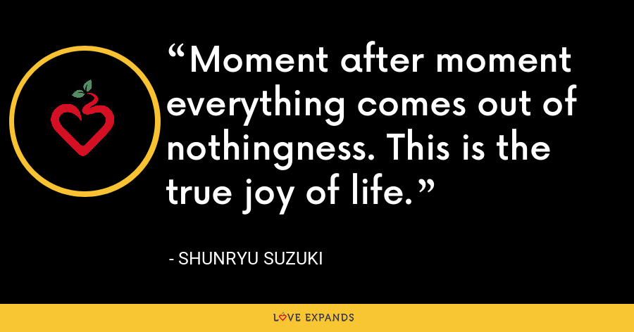 Moment after moment everything comes out of nothingness. This is the true joy of life. - Shunryu Suzuki