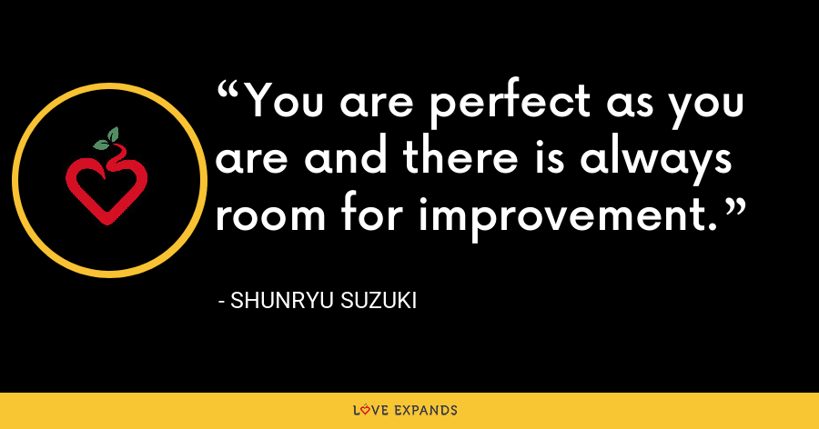 You are perfect as you are and there is always room for improvement. - Shunryu Suzuki