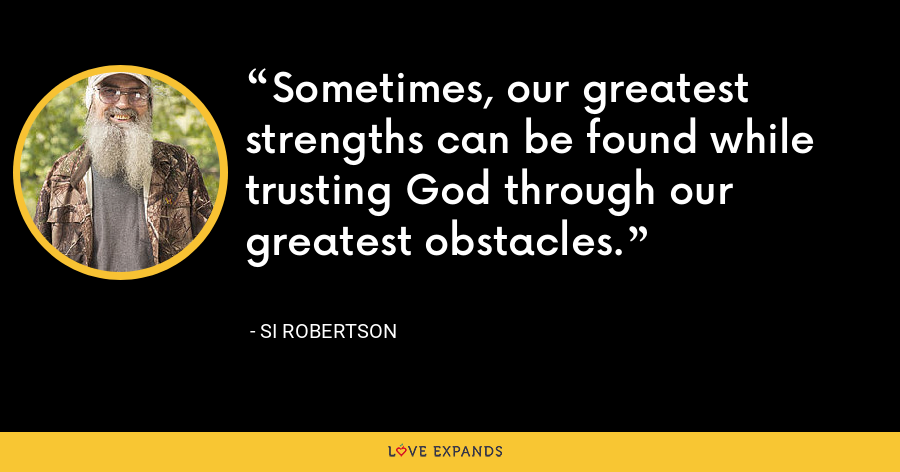 Sometimes, our greatest strengths can be found while trusting God through our greatest obstacles. - Si Robertson