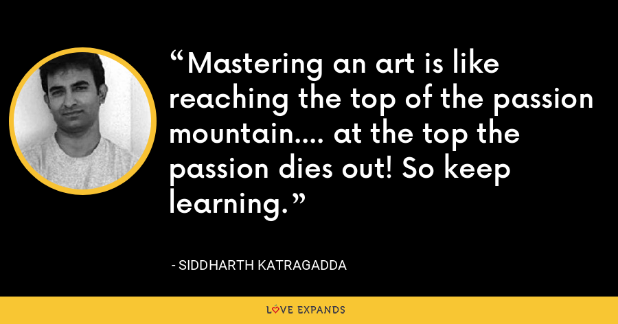 Mastering an art is like reaching the top of the passion mountain.... at the top the passion dies out! So keep learning. - Siddharth Katragadda