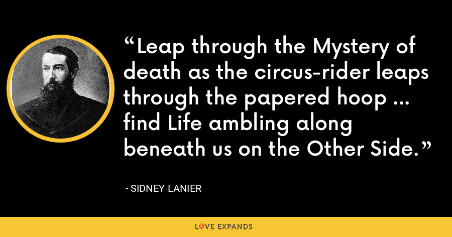 Leap through the Mystery of death as the circus-rider leaps through the papered hoop ... find Life ambling along beneath us on the Other Side. - Sidney Lanier