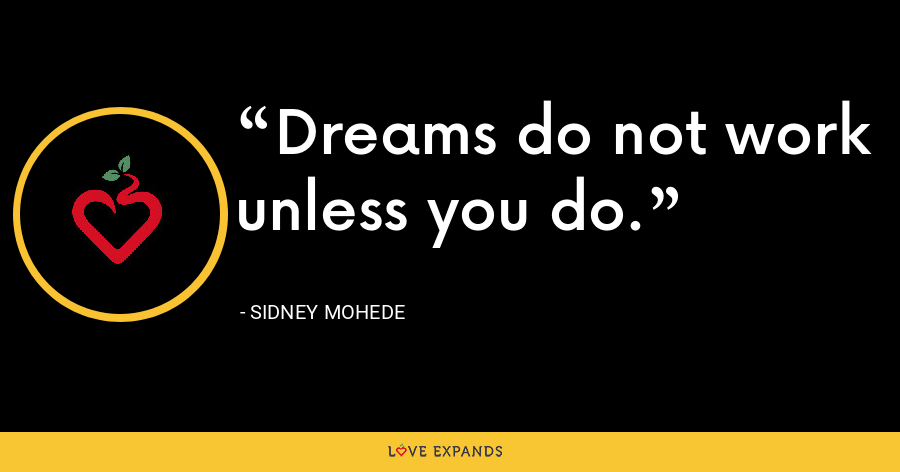 Dreams do not work unless you do. - Sidney Mohede