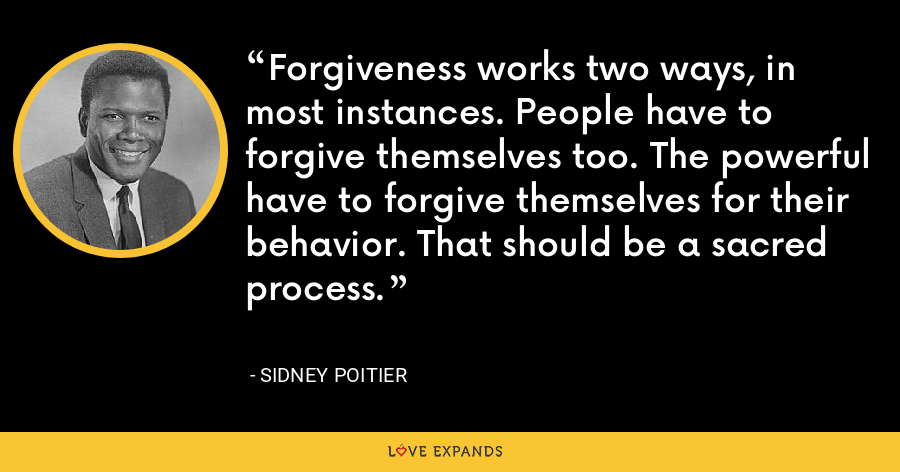Forgiveness works two ways, in most instances. People have to forgive themselves too. The powerful have to forgive themselves for their behavior. That should be a sacred process. - Sidney Poitier