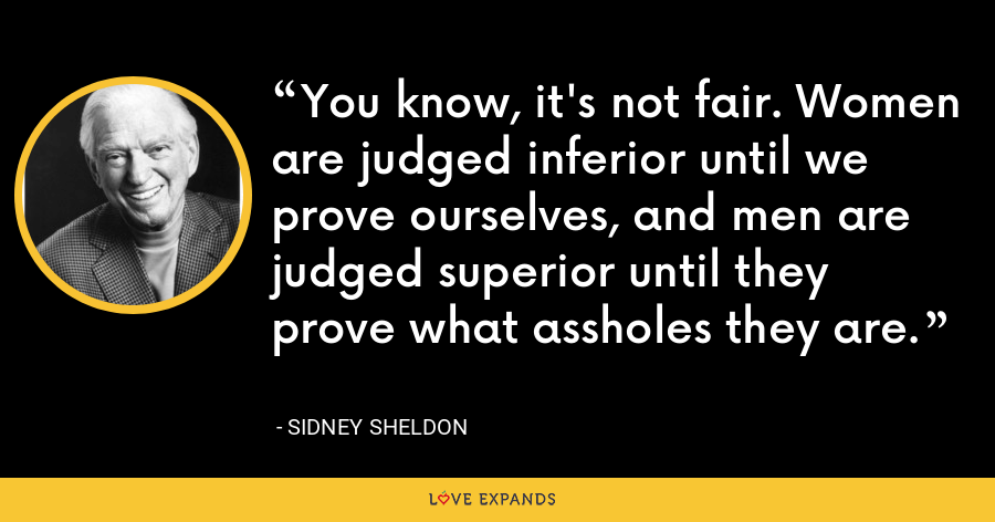 You know, it's not fair. Women are judged inferior until we prove ourselves, and men are judged superior until they prove what assholes they are. - Sidney Sheldon