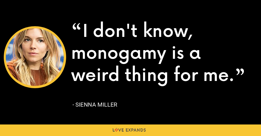 I don't know, monogamy is a weird thing for me. - Sienna Miller