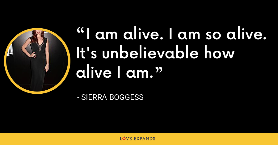 I am alive. I am so alive. It's unbelievable how alive I am. - Sierra Boggess
