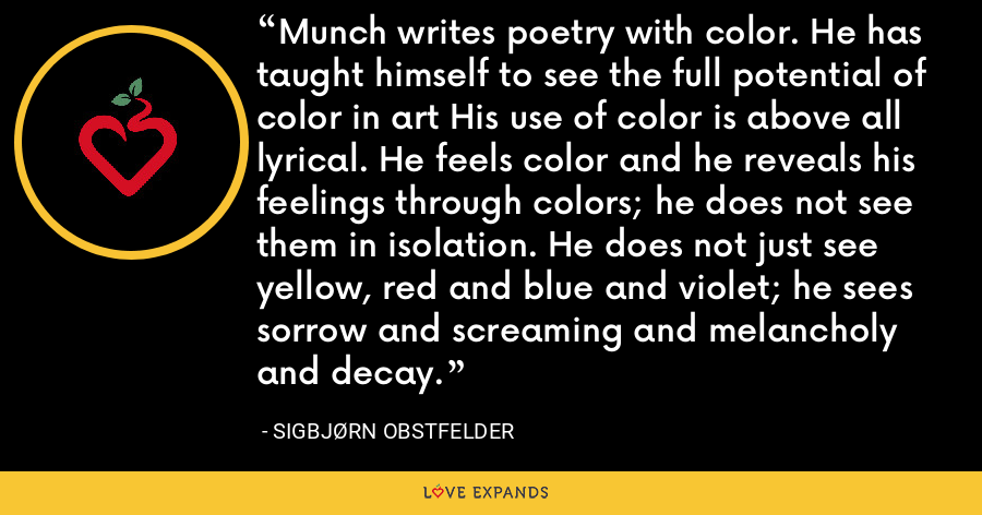 Munch writes poetry with color. He has taught himself to see the full potential of color in art His use of color is above all lyrical. He feels color and he reveals his feelings through colors; he does not see them in isolation. He does not just see yellow, red and blue and violet; he sees sorrow and screaming and melancholy and decay. - Sigbjørn Obstfelder