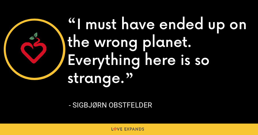 I must have ended up on the wrong planet. Everything here is so strange. - Sigbjørn Obstfelder