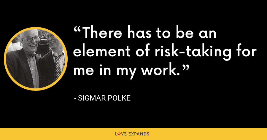 There has to be an element of risk-taking for me in my work. - Sigmar Polke