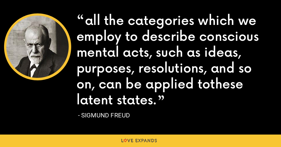 all the categories which we employ to describe conscious mental acts, such as ideas, purposes, resolutions, and so on, can be applied tothese latent states. - Sigmund Freud