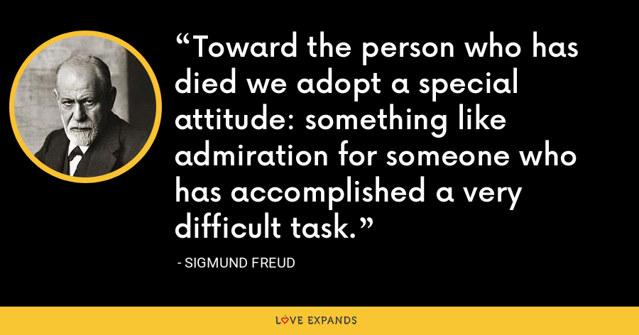 Toward the person who has died we adopt a special attitude: something like admiration for someone who has accomplished a very difficult task. - Sigmund Freud