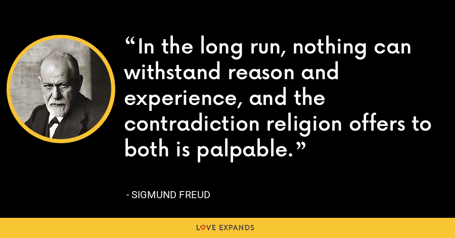 In the long run, nothing can withstand reason and experience, and the contradiction religion offers to both is palpable. - Sigmund Freud